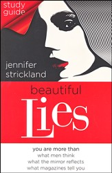 Beautiful Lies: You Are More Than What Men Think, What You See in the Mirror, What Magazines Tell You, Study Guide