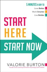 Start Here, Start Now: 5 Minutes a Day to Love Better, Work Smarter, Live Bolder