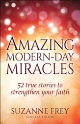 Amazing Modern-Day Miracles: 52 True Stories to Strengthen Your Faith