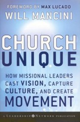 Church Unique: How Missional Leaders Cast Vision, Capture Culture, , and Create Movement