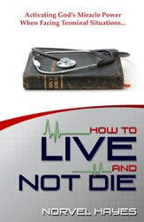 How to Live and Not Die: Activating God's Miracle Power When Facing Terminal Situations - eBook