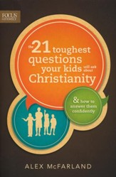 The 21 Toughest Questions Your Kids Will Ask About Christianity: & How to Answer Them Confidently
