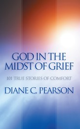 God in the Midst of Grief: 101 True Stories of Comfort