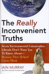 The Real Inconvenient Truths: Seven Environmental Catastrophes Liberals Don't Want You to Know About- Because They Helped Cause Them