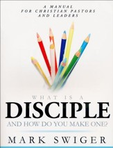 What Is a Disciple and How Do You Make One?: A Manual for Christian Pastors and Leaders