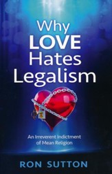 Why Love Hates Legalism: An Irreverent Indictment of Mean Religion