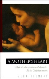A Mother's Heart: A Look at Values, Vision, and  Character for the Christian Mother--Revised