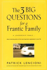 Three Big Questions for a Frantic Family: A Leadership Fable about Restoring Sanity to the Most Important Organization in Your Life