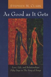 As Good as It Gets: Love, Life, and Relationships -  Fifty Days in the Song of Songs