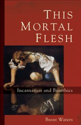 This Mortal Flesh: Incarnation and Bioethics - eBook