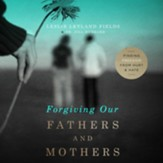 Forgiving Our Fathers and Mothers: Finding Freedom from Hurt and Hate - Unabridged Audiobook [Download]