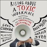 Rising Above a Toxic Workplace: Taking Care of Yourself in an Unhealthy Environment - Unabridged Audiobook [Download]