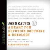 John Calvin: A Heart for Devotion, Doctrine, Doxology - Unabridged Audiobook [Download]