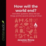 How Will the World End?: And other questions about the last things and the second coming of Christ - Unabridged Audiobook [Download]
