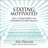 Staying Motivated: How to Stay Positive and Motivated to Create Success [Download]