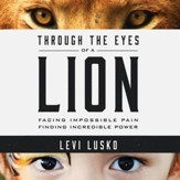 Through the Eyes of a Lion: Facing Impossible Pain, Finding Incredible Power - Unabridged edition Audiobook [Download]