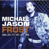 Sing Like It's The Last Time (Made Popular by Michael Jason Frost) [Performance Track] [Music Download]