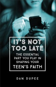 It's Not Too Late: The Essential Part You Play in Shaping Your Teen's Faith