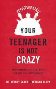 Your Teenager's Not Crazy: Understanding Your Teen's Brain Can Make You a Better Parent
