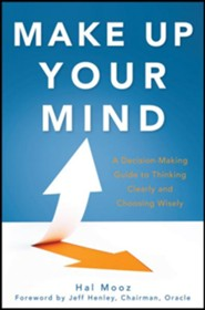Make Up Your Mind: A Decision Making Guide to Thinking Clearly and Choosing Wisely Every Time  -     By: Hal Mooz