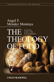 The Theology of Food: Eating and the Eucharist  -     By: Angel F. Mendez Montoya