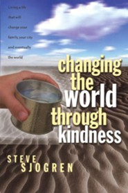 Changing the World Through Kindness: Living a Life That Will Change Your Family, Your City, and Eventually the World