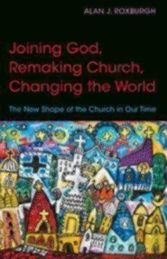 Joining God, Remaking Church, and Changing the World: The New Shape of the Church in Our Time