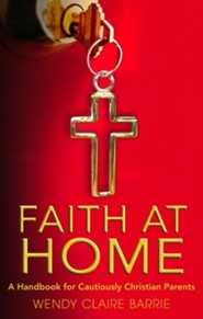 Faith at Home: A Handbook for Cautiously Christian Parents
