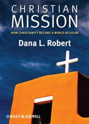 Christian Mission: How Christianity Became a World Religion  -     By: Dana L. Robert