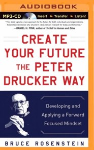 Create Your Future the Peter Drucker Way: Developing and Applying a Forward-Focused Mindset - unabridged audiobook on CD