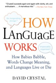 How Language Works: How Babies Babble, Words Change Meaning, and Languages Live or Die  -     By: David Crystal, Jeff Galas
