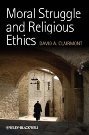 Moral Struggle and Religious Ethics: On the Person as Classic in Comparative Theological Contexts  -     By: David A. Clairmont