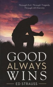 Good Always Wins: Thru Tragedy, Thru Evil, Thru All Eternity