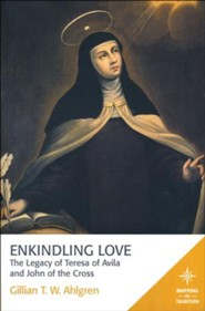 Enkindling Love: The Legacy of Teresa of Avila and John of the Cross