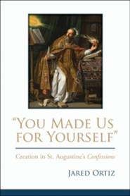 You Made Us for Yourself: Creation in St. Augustine's Confessions