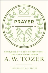Prayer: Communing with God in Everything--Collected Insights from A.W. Tozer