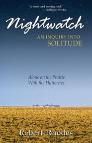 Nightwatch: An Inquiry Into Solitude Alone on the Prairie with the Hutterites  -     By: Robert Rhodes