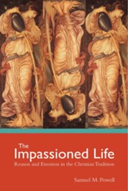 The Impassioned Life: Reason and Emotion in the Christian Tradition