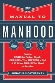 Manual to Manhood, The: How to Cook the Perfect Steak, Change a Tire, Impress a Girl & 97 Other Skills You Need to Survive - eBook