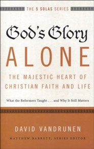 God's Glory Alone--The Majestic Heart of Christian Faith and Life: What the Reformers Taught...and Why It Still Matters