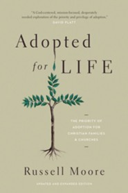 Adopted for Life: The Priority of Adoption for Christian Families and Churches, Updated & Expanded Edition