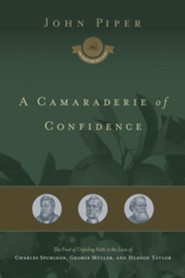 A Camaraderie of Confidence: The Fruit of Unfailing Faith in the Lives of Charles Spurgeon, George Mulller, and Hudson Taylor