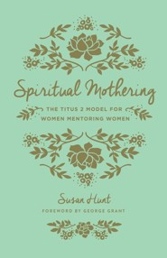 Spiritual Mothering: The Titus 2 Model for Women Mentoring Women / New edition