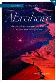 Eyewitness to Promise: Abraham: Developing Unwavering Faith