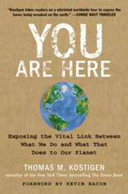 You Are Here: Exposing The Vital Link Between What We Do and What That Does to Our Planet  -     By: Thomas M. Kostigen