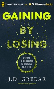 Gaining By Losing: Why the Future Belongs to Churches that Send - unabridged audio book on CD