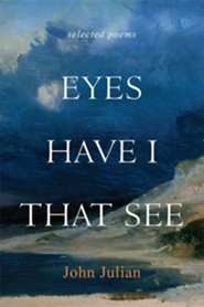 Eyes Have I That See: The Selected Poems of John Julian