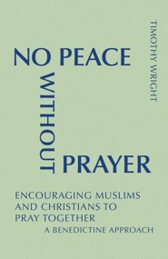 No Peace Without Prayer: Encouraging Muslims and Christians to Pray Together; A Benedictine Approach - eBook