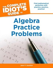 The Complete Idiot's Guide to Algebra Practice Problems  -     By: Jane Gardner