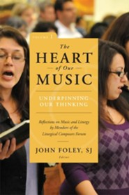 The Heart of Our Music, Volume 1: Underpinning Our Thinking: Reflections on Music and Liturgy by Members of the Liturgical Composers' Forum